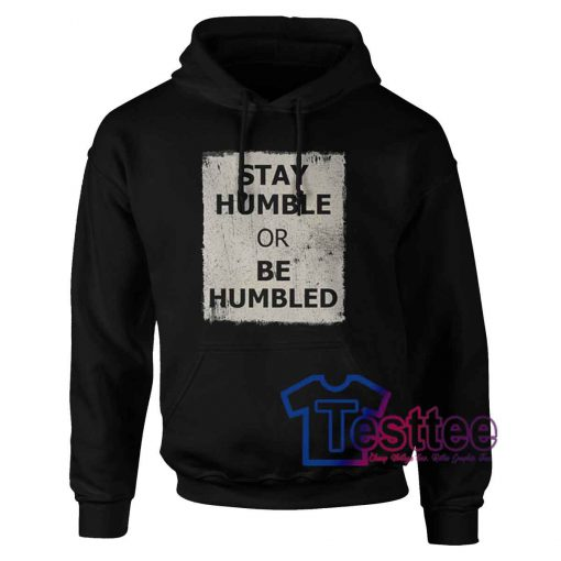 Stay Humble or be Humbled Hoodie