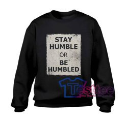 Stay Humble Or Be Humbled Sweatshirt