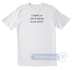 Careful or You'll End Up In My Novel Tees