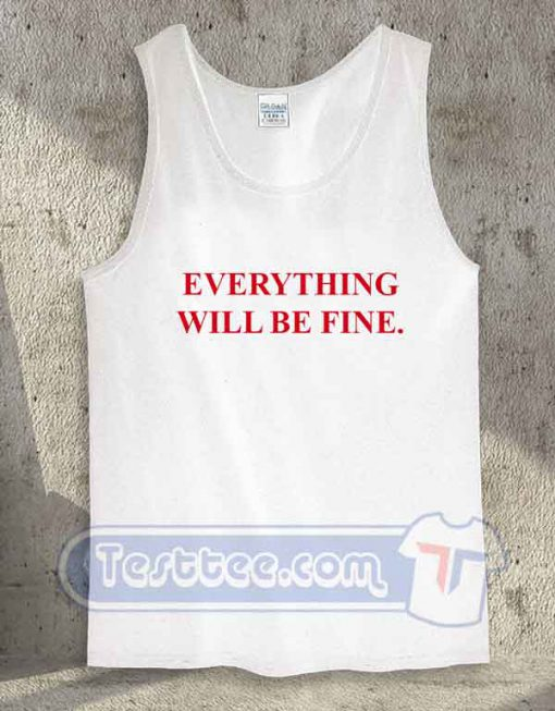 Everything Will Be Fine Tank Top