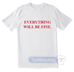 Everything Will Be Fine Tees