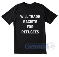 Will Trade Racists For Refugees Tees
