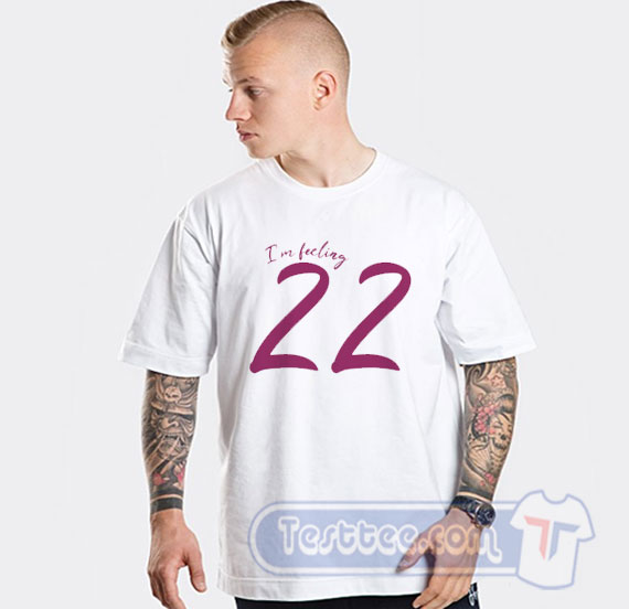 Taylor Swift Shirt Taylor Swift I M Feeling 22 Tees Testtee