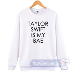 Taylor Swift Is My Bae Sweatshirt