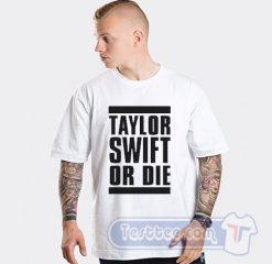 Taylor Swift Or Die Tees