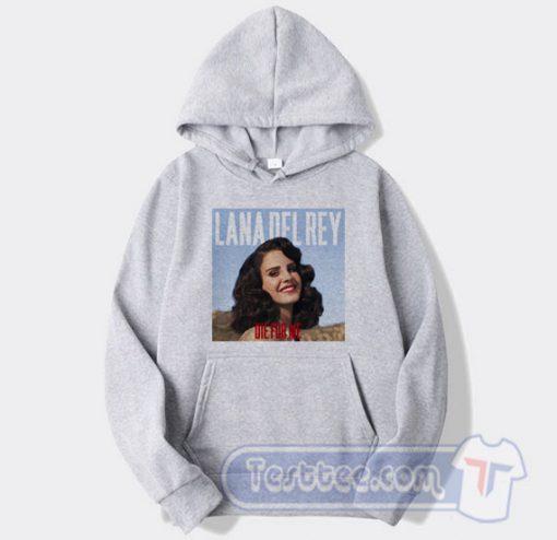 Lana Del Rey Die For Me Hoodie