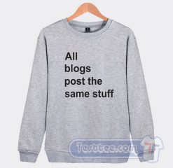 All The Blogs Post The Same Stuff Graphic Sweatshirt
