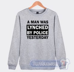 A Man Was Lynched By Police Yesterday Sweatshirt